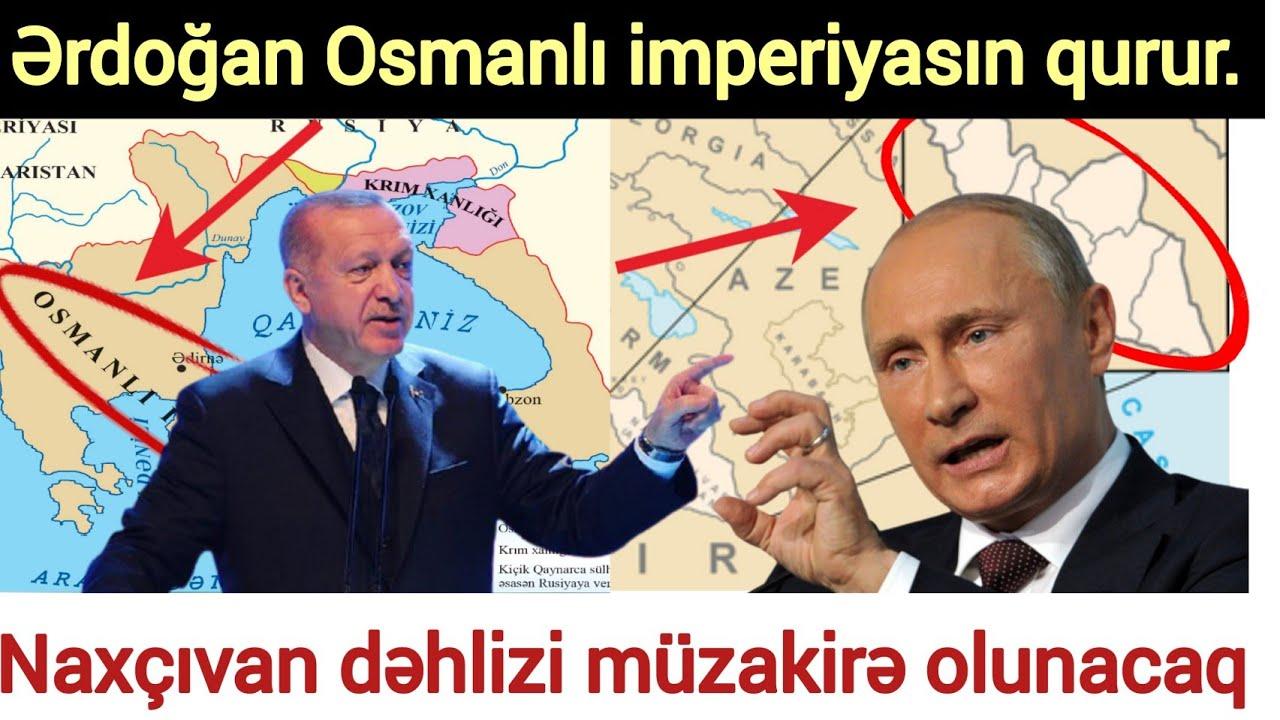 Naxçıvan dəhlizi müzakirə olunacaq -  Ərdoğan Osmanlı imperiyasını qurur... Son Xeberler bugun 2021