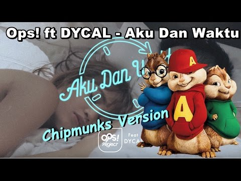 Ops! ft DYCAL - Aku Dan Waktu || Chipmunks Version