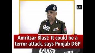 Amritsar Blast: It could be a terror attack, says Punjab DGP - #Punjab News