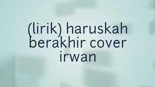 (lirik)haruskah berakhir cover irwan