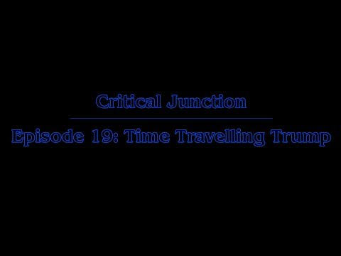 Critical Junction - Episode 19: Time Travelling Trump