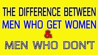 The Difference Between Men Who Get Women And Men Who Don't - by Dr. BoA