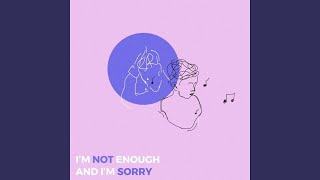 I'm Not Enough and I'm Sorry