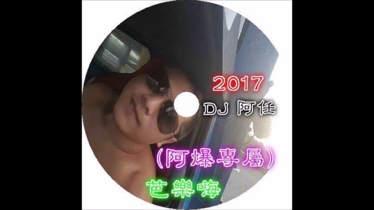2017 DJ 阿任 - (阿爆專屬)芭樂嗨 - YouTube