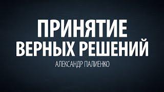 Принятие верных решений. Александр Палиенко.