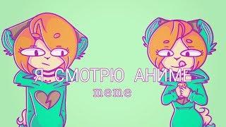 Я смотрю аниме meme