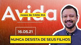 NUNCA DESISTA DE SEUS FILHOS - 16/05/21