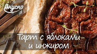 Тарт с яблоками и инжиром - видео рецепт от Готовим Вкусно 360!