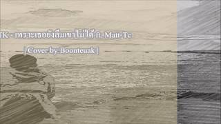 GTK - เพราะเธอยังลืมเขาไม่ได้ ft. Matt-Tc | Cover by Boonteuak |