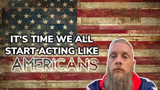It's Time To For Us All To Start Acting Like Americans Again!
