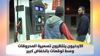 الأردنيون ينتظرون تسعيرة المحروقات وسط توقعات بانخفاض كبير