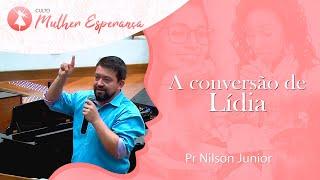 A conversão de Lídia | Pr Nilson Junior | Mulher Esperança