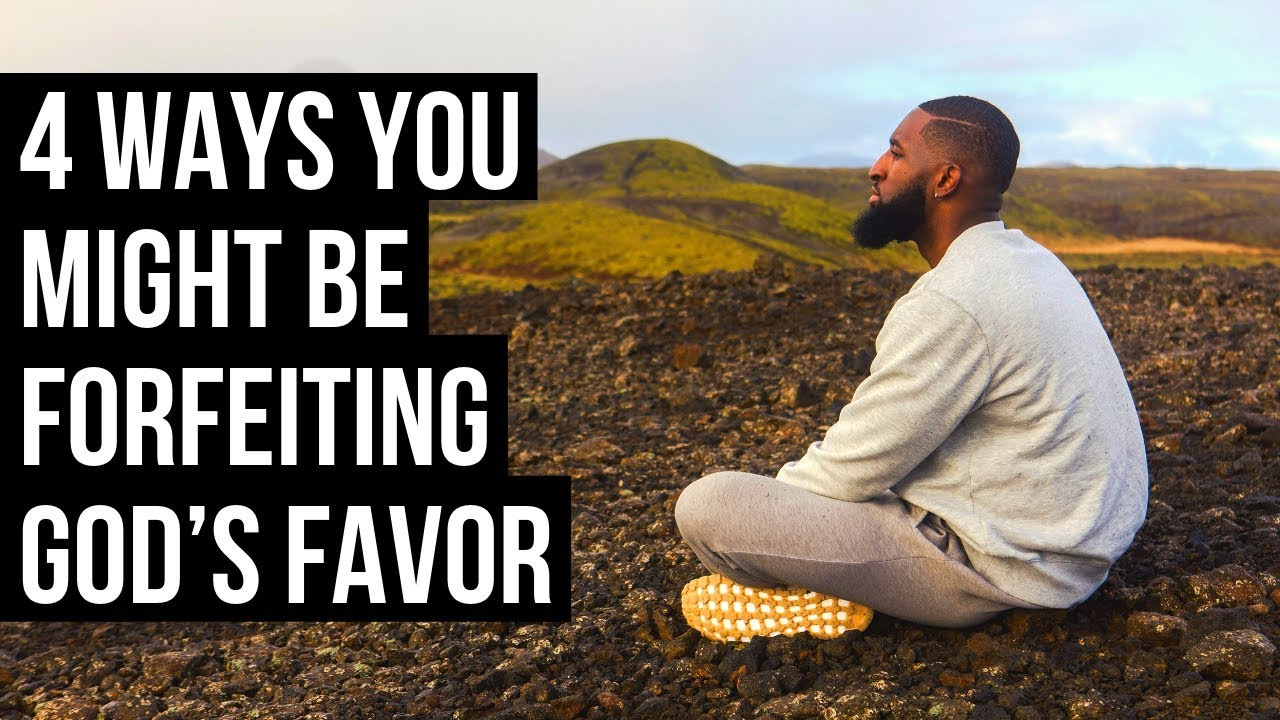 4 Ways You Might Be Forfeiting God's Favor on Your Life