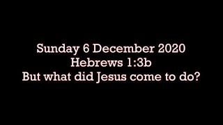 Sunday 6 December 2020 Hebrews 1:3b  But what did Jesus come to do?