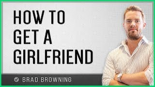 How to Get A Girlfriend (The 12 Traits Every Man MUST Have)
