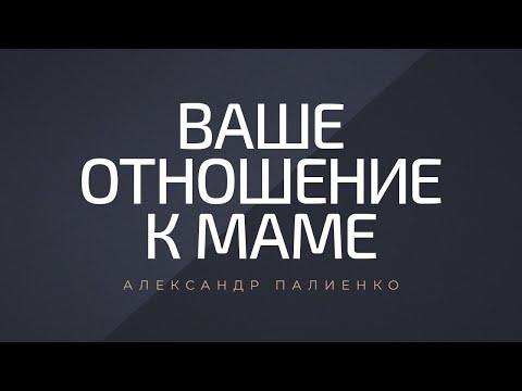Ваше отношение к маме. Александр Палиенко.