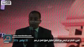 مصر العربية   العربي: القطاع غير الرسمي هو المشغل الحقيقي لسوق العمل فى مصر