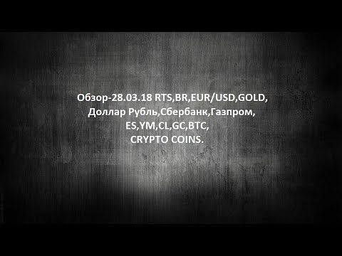 Обзор-28.03.18 RTS,BR,EUR/USD,GOLD, Доллар Рубль,Сбербанк,Газпром,ES,YM,CL,GC,BTC,CRYPTO COINS