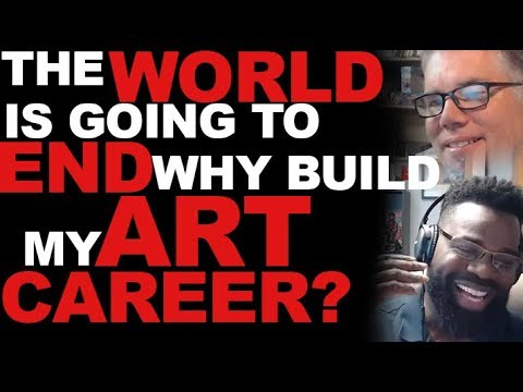 The World is Ending - Why Work On My Art Career?