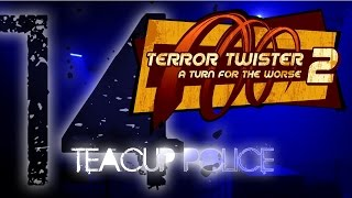 Terror Twister 2: A Turn for the Worse 2014 - Teacup Police