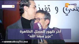 آخر ظهور للممثل الظاهرة ''عزيز سعد الله'' أيام قليلة قبل وفاته المفاجئة التي صدمت جميع المغاربة