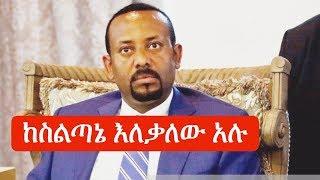 Ethiopia ጠሚ ዶር አብይ አህመድ ስልጣኔን እለቃለሁ አሉ  PM Dr Abiy Ahmed Andargachew Tsige