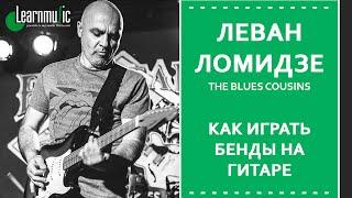 Как играть бенды на гитаре | Леван Ломидзе и The Blues Cousins