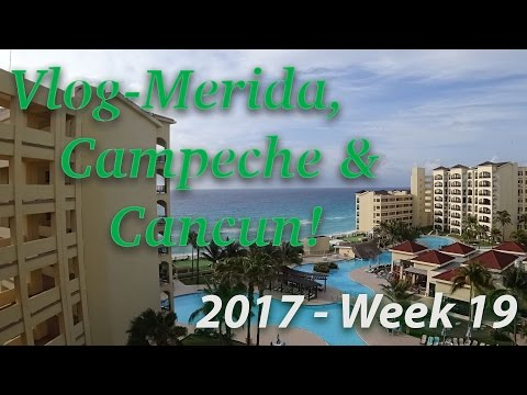 Vlog 2017 Week 19 Merida, Campeche, Cancun