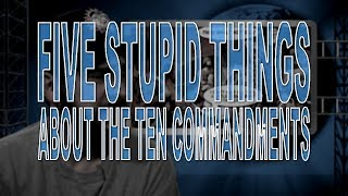 Five Stupid Things About the Ten Commandments