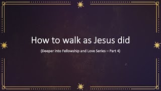 How to walk as Jesus did (1) - Deeper into Fellowship and Love Part 4