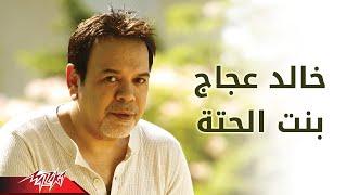 Bent El Heta - Khaled Agag بنت الحته - خالد عجاج