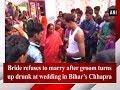 Bride refuses to marry after groom turns up drunk at wedding in Bihar's Chhapra - Bihar News