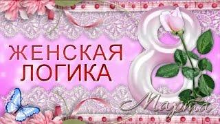 С ПРАЗДНИКОМ 8 МАРТА! Прикольное Видео поздравление с Днем 8 Марта. Женская логика.