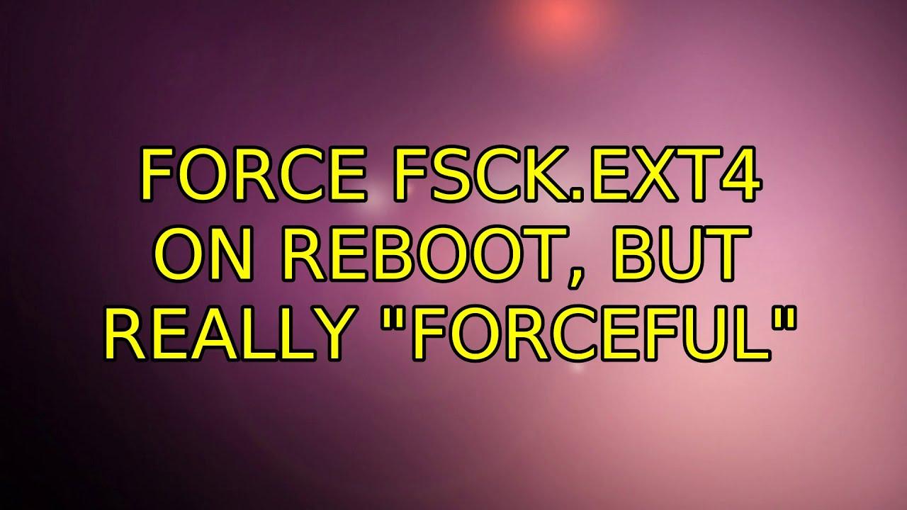 Ubuntu: Force fsck ext4 on reboot, but really