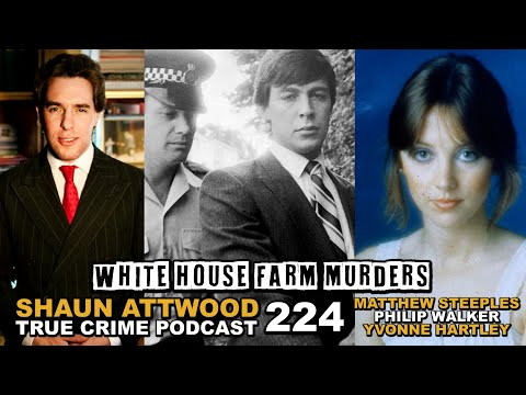 White House Farm Murders: Matthew Steeples, Yvonne Hartley, Philip Walker | True Crime Podcast 224