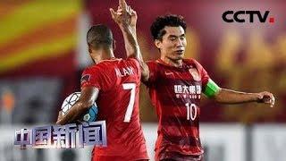 [中国新闻] 广州恒大亚冠晋级 将战山东鲁能 | CCTV中文国际