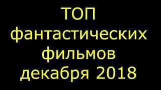 ТОП ФАНТАСТИЧЕСКИХ ФИЛЬМОВ 2018 ЗА ДЕКАБРЬ