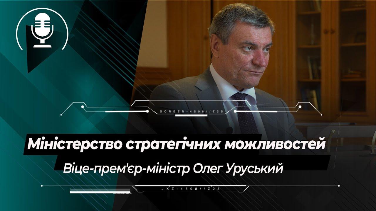Міністерство стратегічних можливостей: перші кроки з зони хаосу | віцепрем'єр Олег Уруський