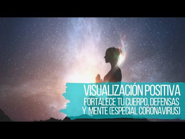 VISUALIZACIÓN POSITIVA PARA FORTALECER AL CUERPO, LAS DEFENSAS Y A LA MENTE: ESPECIAL CORONAVIRUS