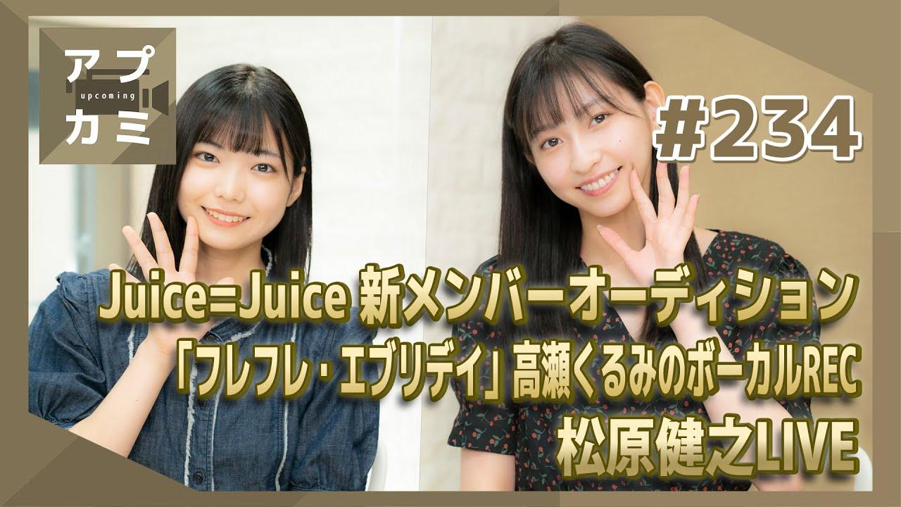 【アプカミ#234】Juice=Juice 新メンバーオーディション・「フレフレ・エブリデイ」高瀬くるみのボーカルREC・松原健之LIVE MC : 植村あかり 川名凜