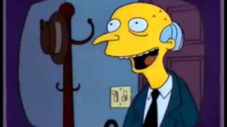 Mr. Burns: Smithers, I'm home! Smithers:What, Already? Mr. Burns: Y...