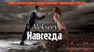 ALEKSEEV - НАВСЕГДА (ПРЕМЬЕРА 2017 года)