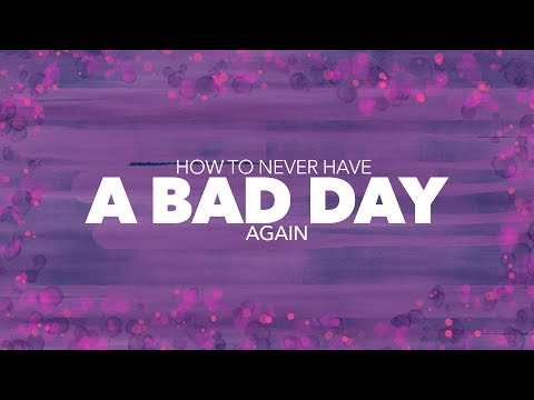 How To NEVER Have A Bad Day AGAIN!