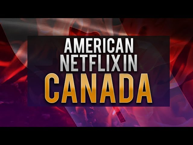 How to Get American Netflix in Canada - Updated for 2019