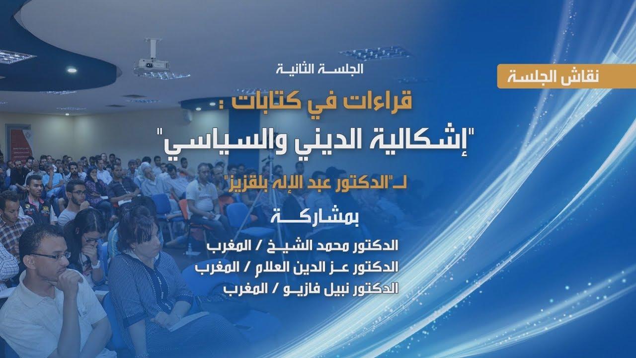 نقاش الجلسة العلمية الثانية من ندوة إشكالية الديني والسياسي: قراءات في كتابات عبد الإله بلقزيز