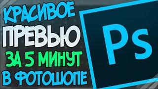 Как Сделать Крутое Превью За 5 Минут - Adobe Photoshop CC