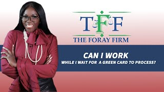 The Foray Firm Video - Can I Work While Waiting On My Green Card to Process? | The Foray Firm