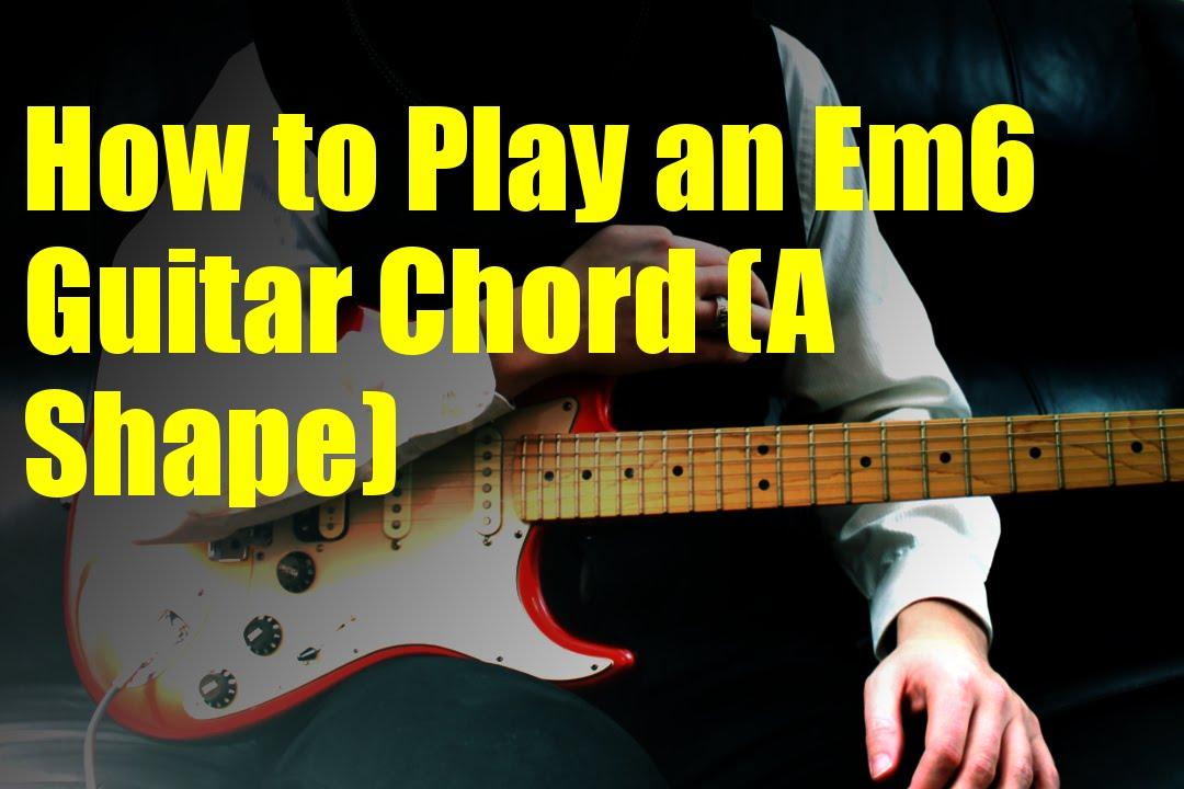How To Play An Em6 Guitar Chord A Shape Youtube