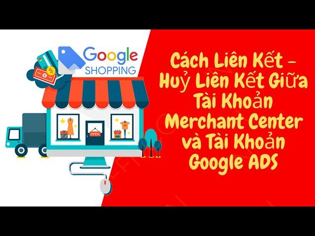 [MÃ KHUYẾN MÃI GOOGLE ADWORDS] Cách Liên Kết Tài Khoản Merchant Center và Tài Khoản Google Ads chạy quảng cáo Google Shopping ADS