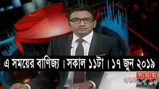 এ সময়ের বাণিজ্য | সকাল ১১টা | ১৭ জুন ২০১৯ | Somoy tv bulletin 11am | Latest Bangladesh News